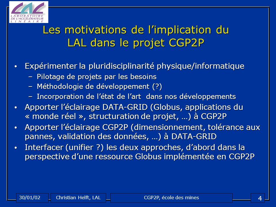 CGP2P, école des mines30/01/02Christian Helft, LAL 5 3 axes dexpérimentation DATAGRID CGP2P Système de sécurité Système de sécurité les Clients et Ressources P2P doivent être protégés et suivre les spécifications de DataGRID (GSI)les Clients et Ressources P2P doivent être protégés et suivre les spécifications de DataGRID (GSI) Extensibilité des mécanismes de certificats à des ressources massivement distribuéesExtensibilité des mécanismes de certificats à des ressources massivement distribuées Ordonnancement des tâches (RSL/GRAM/DUROC) Ordonnancement des tâches (RSL/GRAM/DUROC) compatibilité avec le service de « Logging and Bookkeeping » de DataGRID, le service de soumission de tâches et lAPI utilisateurcompatibilité avec le service de « Logging and Bookkeeping » de DataGRID, le service de soumission de tâches et lAPI utilisateur Soumettre des tâches DataGRID dans CGP2PSoumettre des tâches DataGRID dans CGP2P Stockage (GASS, GSIFTP, DataGRID) Stockage (GASS, GSIFTP, DataGRID) Compatibilité avec les spécifications de « data management »Compatibilité avec les spécifications de « data management » Notion de cache distribuéNotion de cache distribué GSI (Grid Security Infrastructure), MDS (Metacomputing Directory Service), LDAP (Lightweight Directory Access Protocol), GRIS (Grid Resource Information Service), RSL (Resource Specification Langage), GRAM (Grid Resource Allocation Manager), DUROC (co-allocation service), GASS (Globus Access to Secondary storage), GSIFTP (Secure FTP)