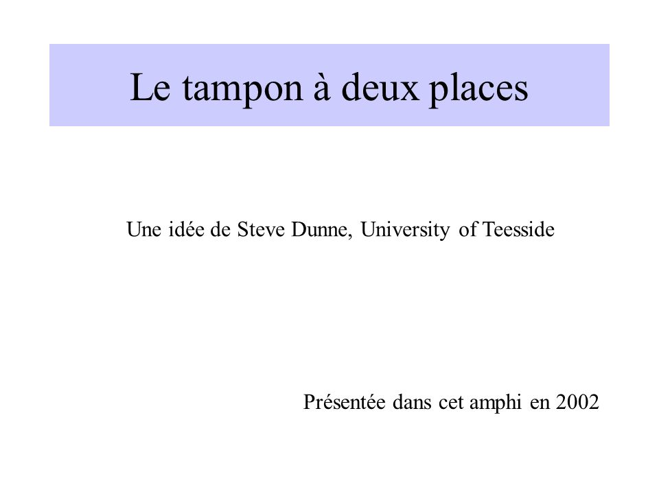 Le tampon à deux places Une idée de Steve Dunne, University of Teesside Présentée dans cet amphi en 2002