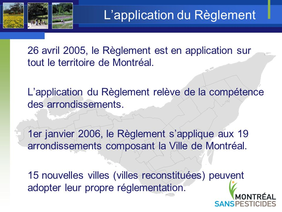 Les objectifs du Règlement Interdire lutilisation de pesticides à Montréal Instaurer de bonnes pratiques Favoriser : le jardinage écologique la lutte intégrée les méthodes alternatives