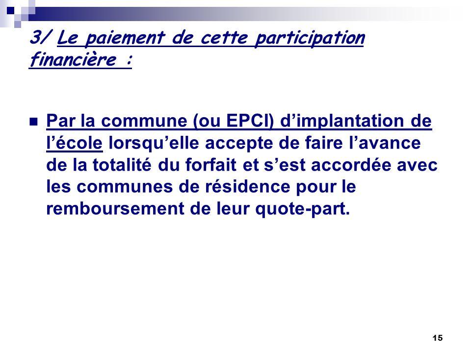 15 3/ Le paiement de cette participation financière : Par la commune (ou EPCI) dimplantation de lécole lorsquelle accepte de faire lavance de la total