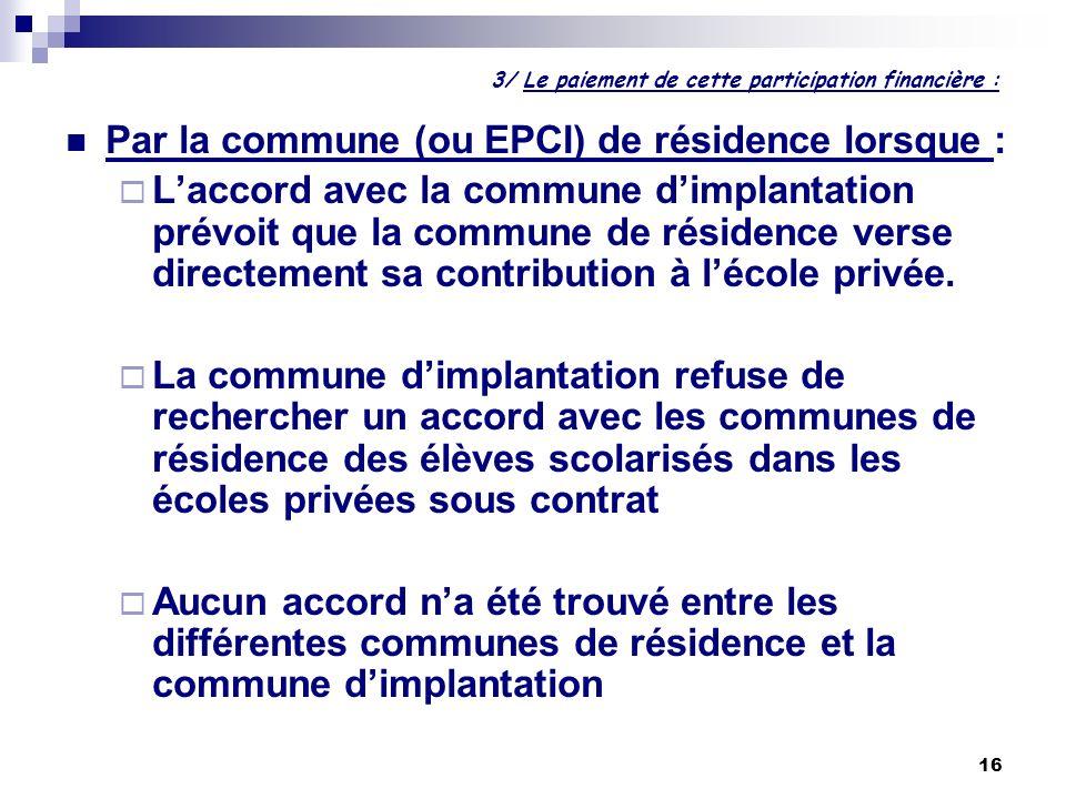 16 3/ Le paiement de cette participation financière : Par la commune (ou EPCI) de résidence lorsque : Laccord avec la commune dimplantation prévoit qu