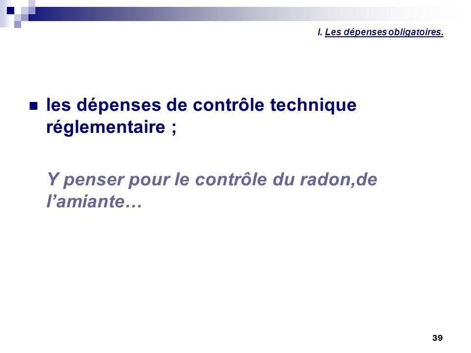 39 I. Les dépenses obligatoires. les dépenses de contrôle technique réglementaire ; Y penser pour le contrôle du radon,de lamiante…