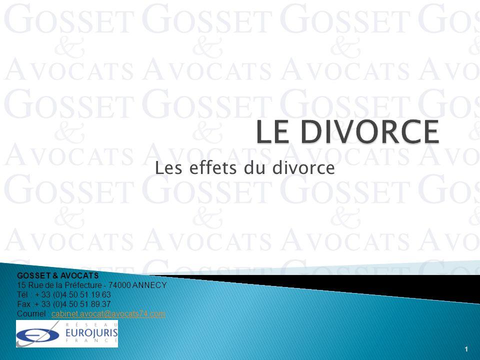 Les effets du divorce GOSSET & AVOCATS 15 Rue de la Préfecture - 74000 ANNECY Tél : + 33 (0)4.50.51.19.63 Fax :+ 33 (0)4.50.51.89.37 Courriel : cabine