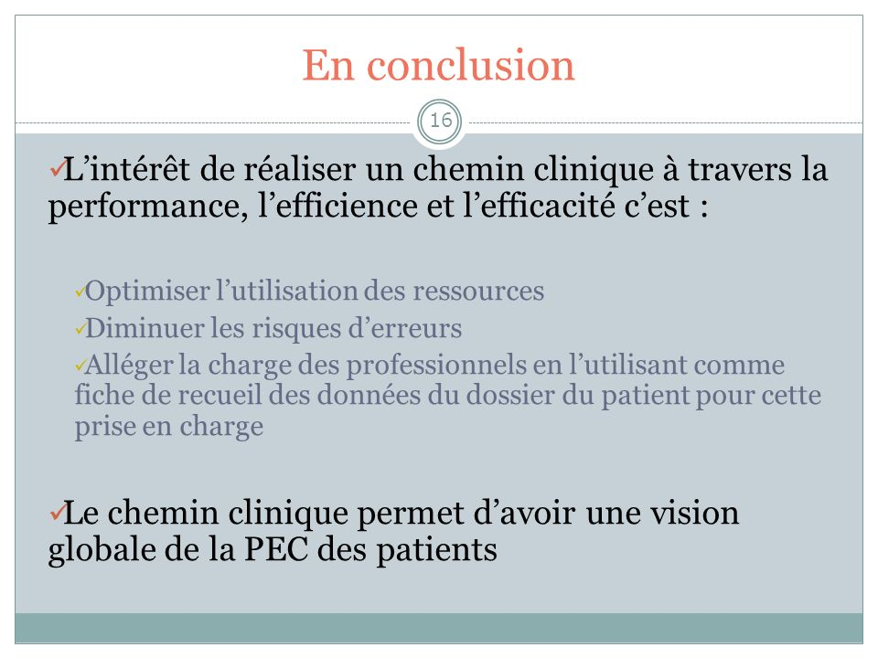 En conclusion 16 Lintérêt de réaliser un chemin clinique à travers la performance, lefficience et lefficacité cest : Optimiser lutilisation des ressou