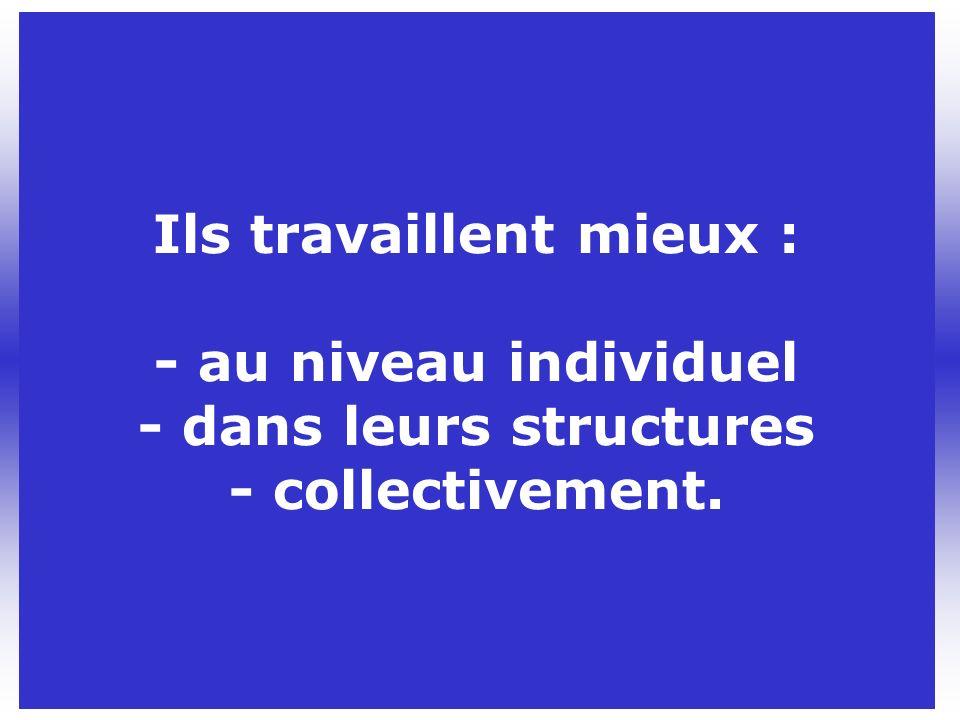 Ils travaillent mieux : - au niveau individuel - dans leurs structures - collectivement.
