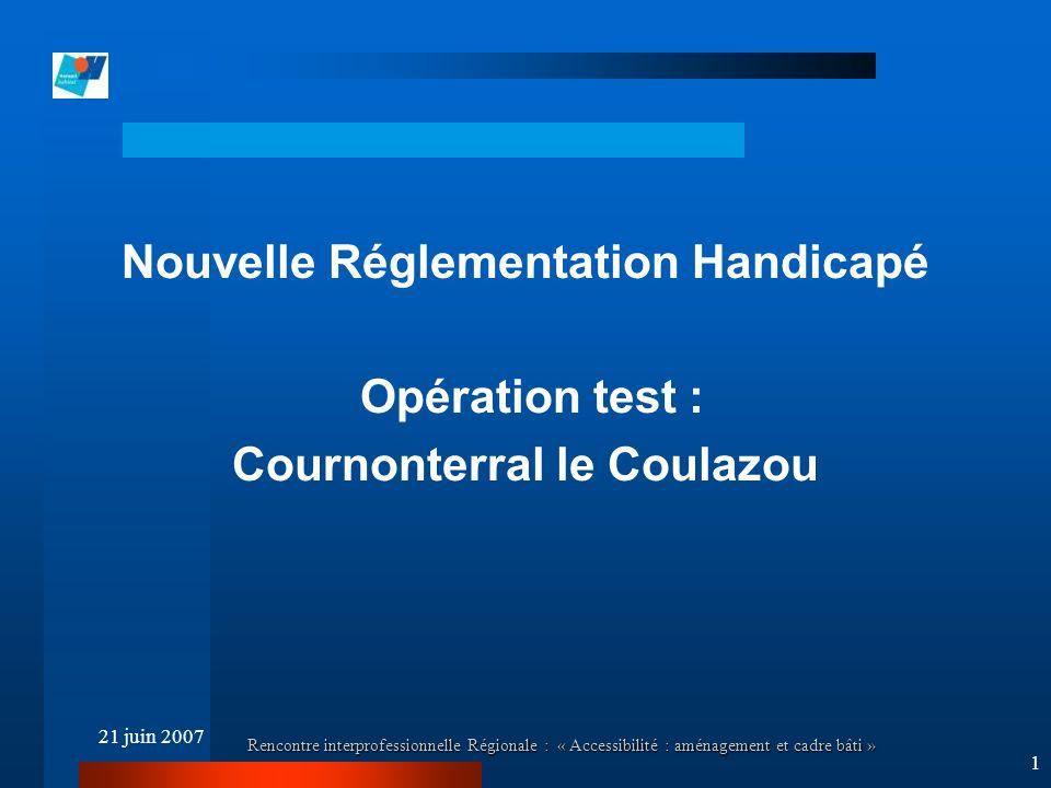 21 juin 2007 Rencontre interprofessionnelle Régionale : « Accessibilité : aménagement et cadre bâti » 1 Nouvelle Réglementation Handicapé Opération test : Cournonterral le Coulazou