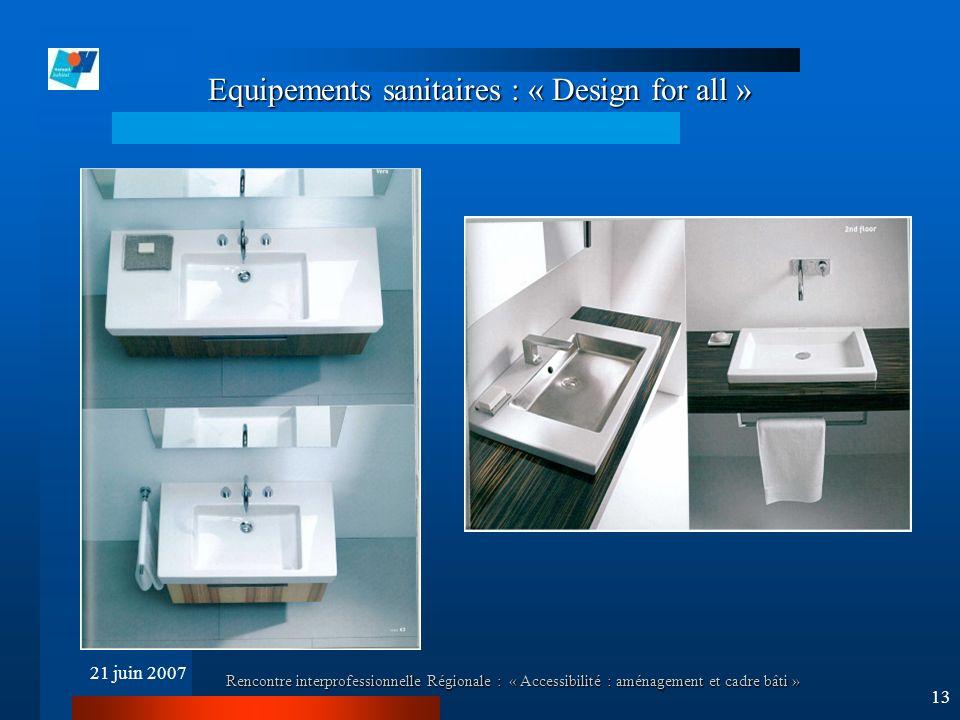 21 juin 2007 Rencontre interprofessionnelle Régionale : « Accessibilité : aménagement et cadre bâti » 13 Equipements sanitaires : « Design for all »