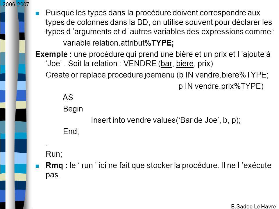 2006-2007 B.Sadeg Le Havre Puisque les types dans la procédure doivent correspondre aux types de colonnes dans la BD, on utilise souvent pour déclarer les types d arguments et d autres variables des expressions comme : variable relation.attribut%TYPE; Exemple : une procédure qui prend une bière et un prix et l ajoute à Joe.