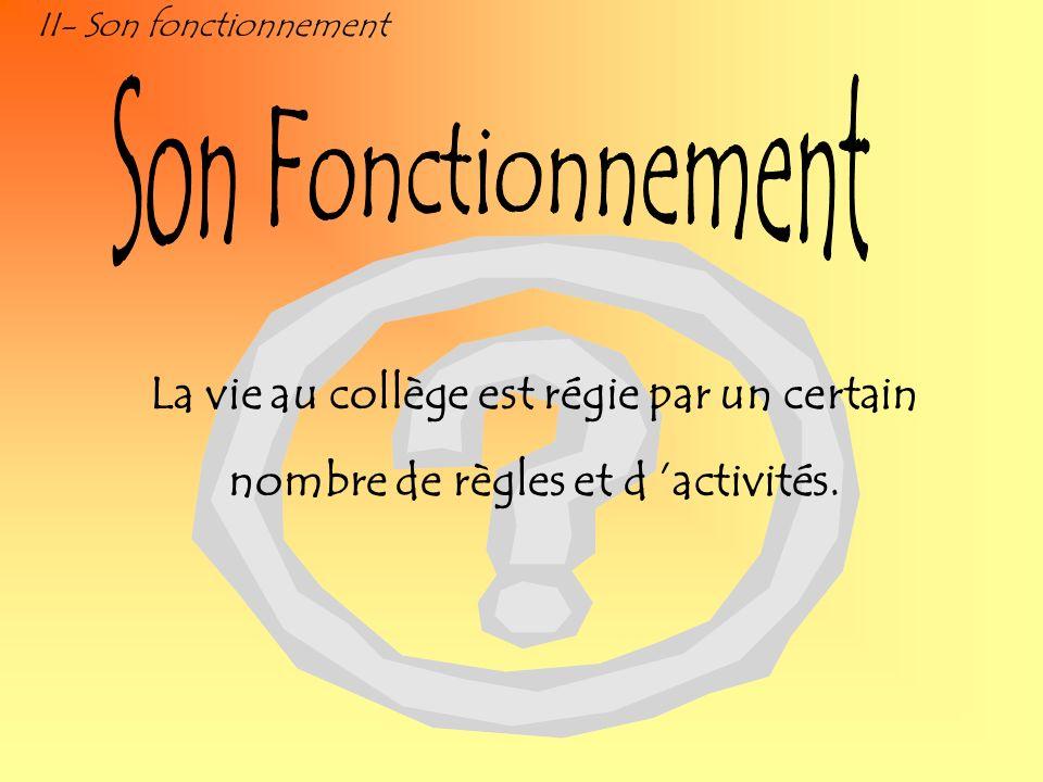 II- Son fonctionnement La vie au collège est régie par un certain nombre de règles et d activités.