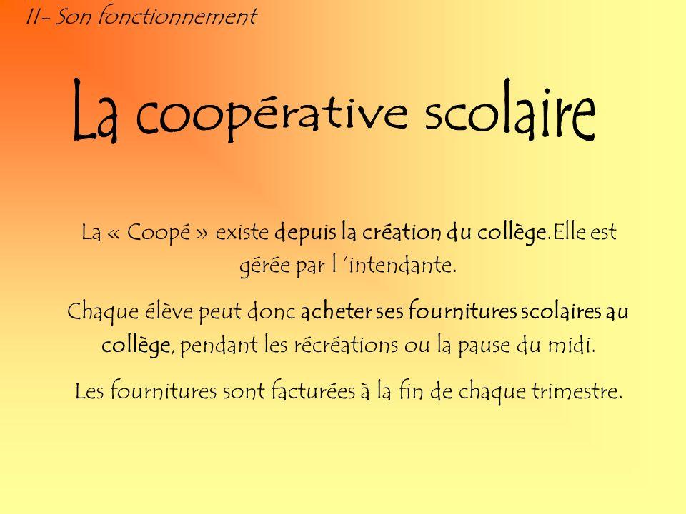 II- Son fonctionnement La « Coopé » existe depuis la création du collège.Elle est gérée par l intendante. Chaque élève peut donc acheter ses fournitur