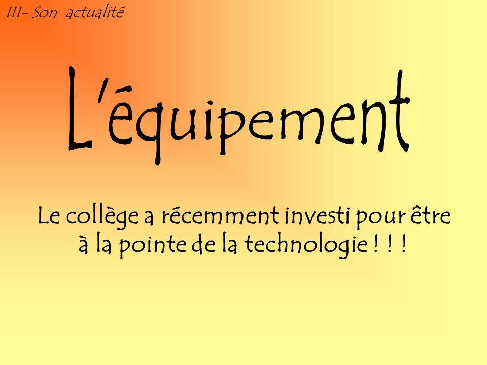 III- Son actualité Le collège a récemment investi pour être à la pointe de la technologie ! ! !