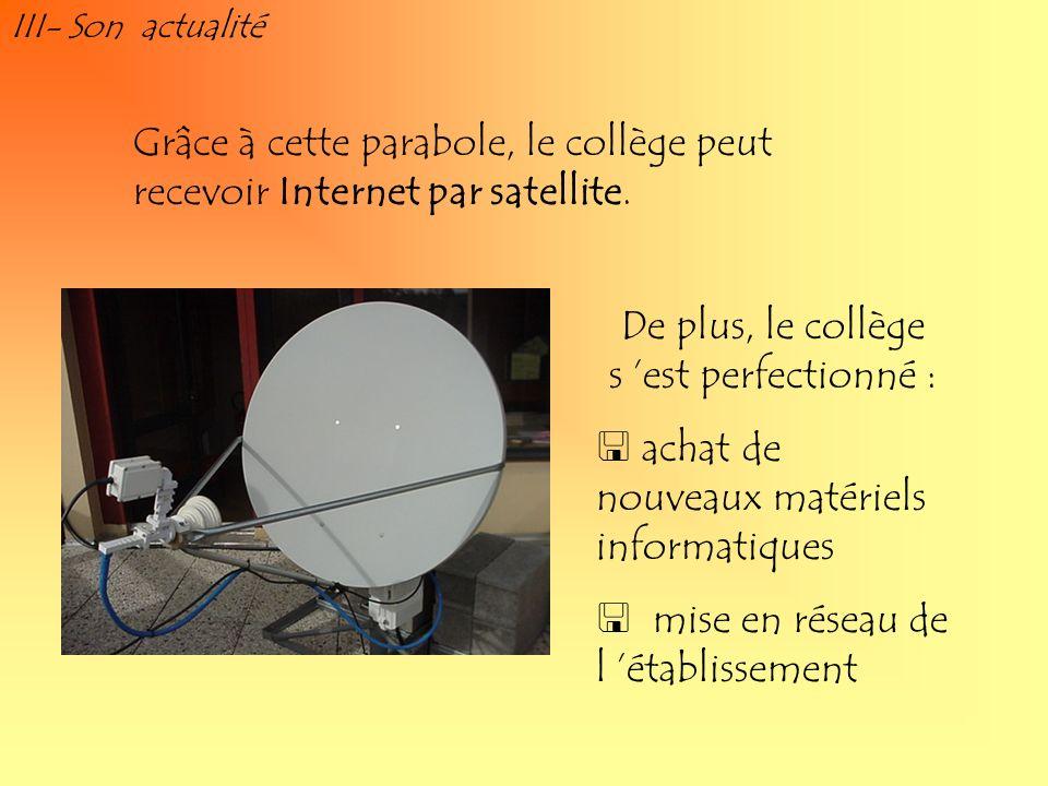 III- Son actualité Grâce à cette parabole, le collège peut recevoir Internet par satellite. De plus, le collège s est perfectionné : achat de nouveaux