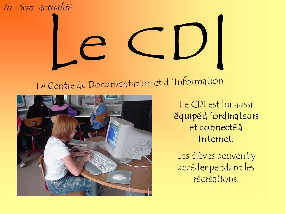 III- Son actualité Le CDI est lui aussi équipé d ordinateurs et connecté à Internet. Les élèves peuvent y accéder pendant les récréations. Le Centre d