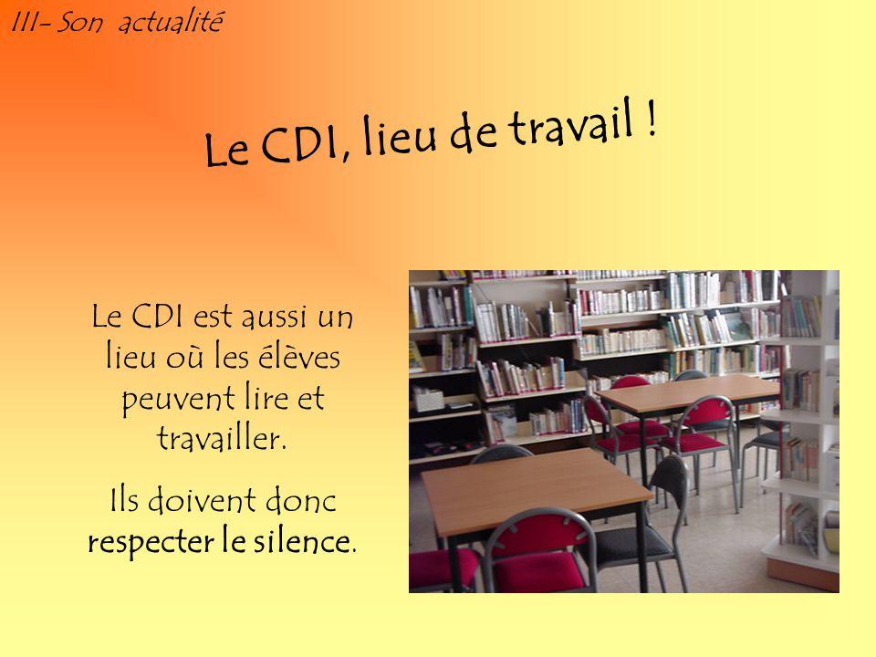 III- Son actualité Le CDI est aussi un lieu où les élèves peuvent lire et travailler. Ils doivent donc respecter le silence. Le CDI, lieu de travail !