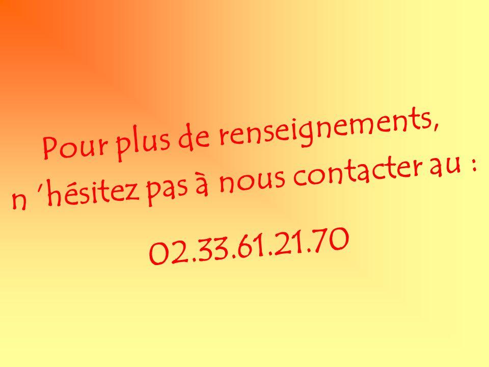 Pour plus de renseignements, n hésitez pas à nous contacter au : 02.33.61.21.70