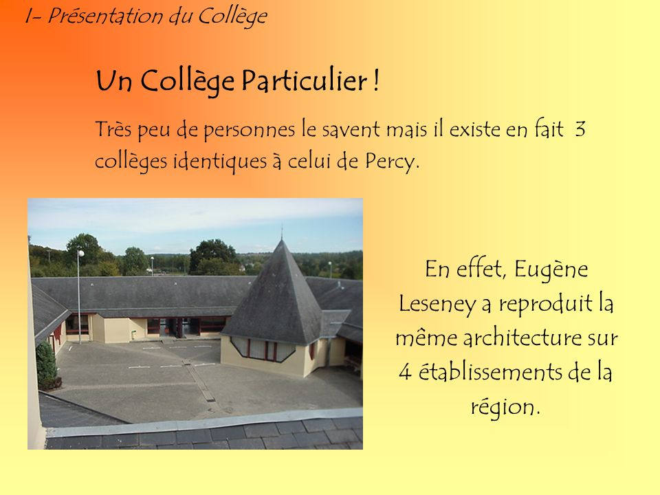 I- Présentation du Collège Un Collège Particulier ! Très peu de personnes le savent mais il existe en fait 3 collèges identiques à celui de Percy. En