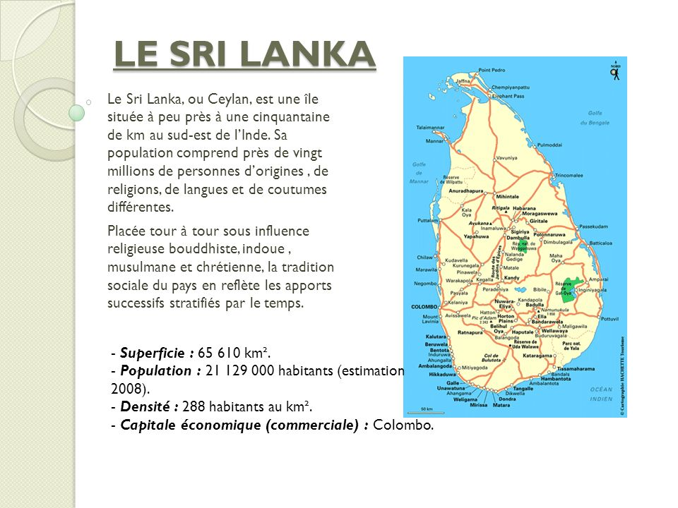 LE SRI LANKA Le Sri Lanka, ou Ceylan, est une île située à peu près à une cinquantaine de km au sud-est de lInde. Sa population comprend près de vingt