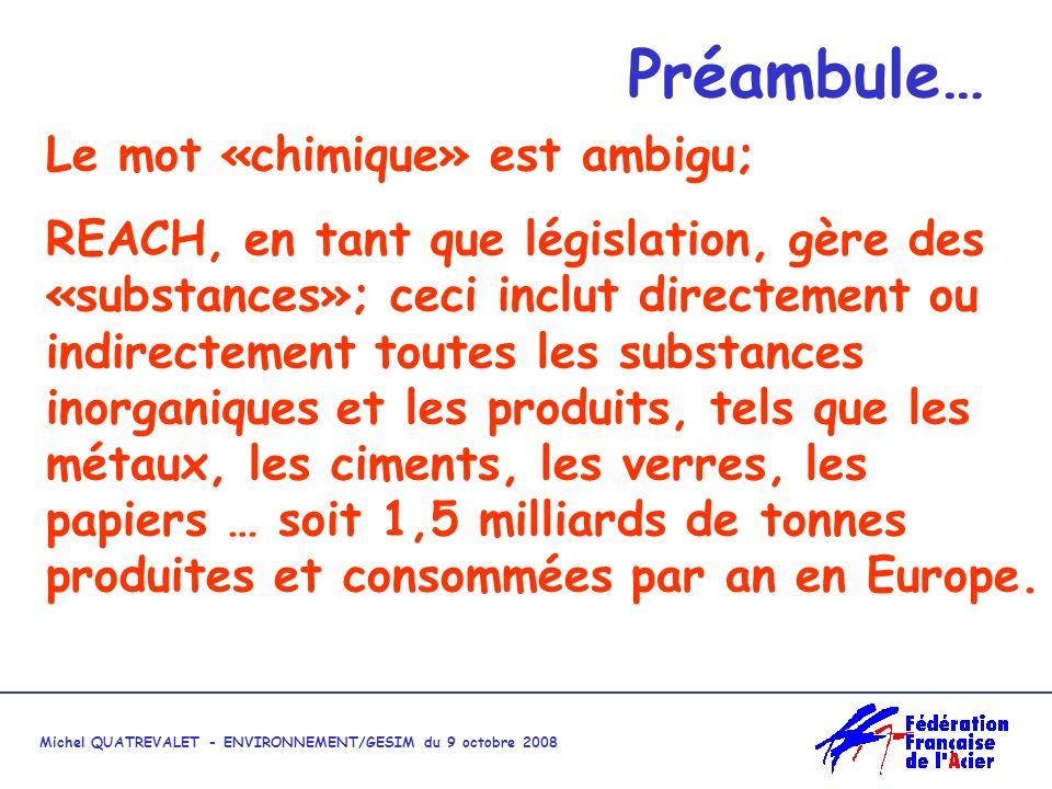 Michel QUATREVALET - ENVIRONNEMENT/GESIM du 9 octobre 2008 Préambule… Le mot «chimique» est ambigu; REACH, en tant que législation, gère des «substances»; ceci inclut directement ou indirectement toutes les substances inorganiques et les produits, tels que les métaux, les ciments, les verres, les papiers … soit 1,5 milliards de tonnes produites et consommées par an en Europe.