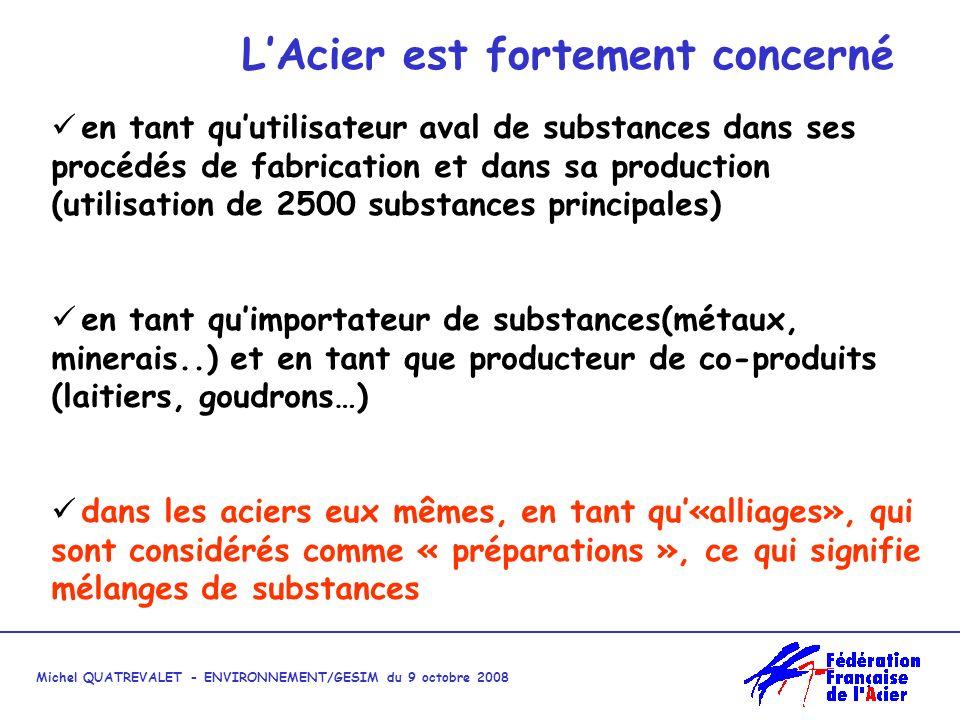 Michel QUATREVALET - ENVIRONNEMENT/GESIM du 9 octobre 2008 LAcier est fortement concerné en tant quutilisateur aval de substances dans ses procédés de fabrication et dans sa production (utilisation de 2500 substances principales) en tant quimportateur de substances(métaux, minerais..) et en tant que producteur de co-produits (laitiers, goudrons…) dans les aciers eux mêmes, en tant qu«alliages», qui sont considérés comme « préparations », ce qui signifie mélanges de substances