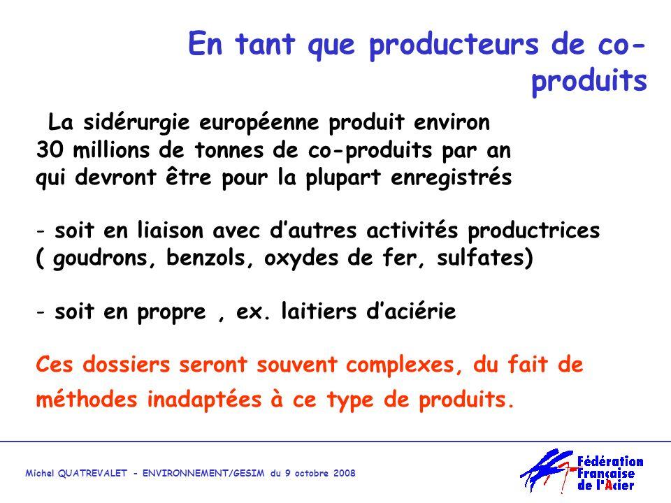 Michel QUATREVALET - ENVIRONNEMENT/GESIM du 9 octobre 2008 En tant que producteurs de co- produits La sidérurgie européenne produit environ 30 millions de tonnes de co-produits par an qui devront être pour la plupart enregistrés - soit en liaison avec dautres activités productrices ( goudrons, benzols, oxydes de fer, sulfates) - soit en propre, ex.