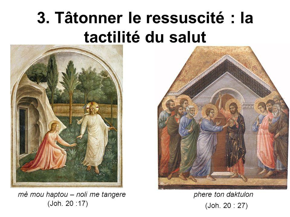 3. Tâtonner le ressuscité : la tactilité du salut mè mou haptou – noli me tangere (Joh.