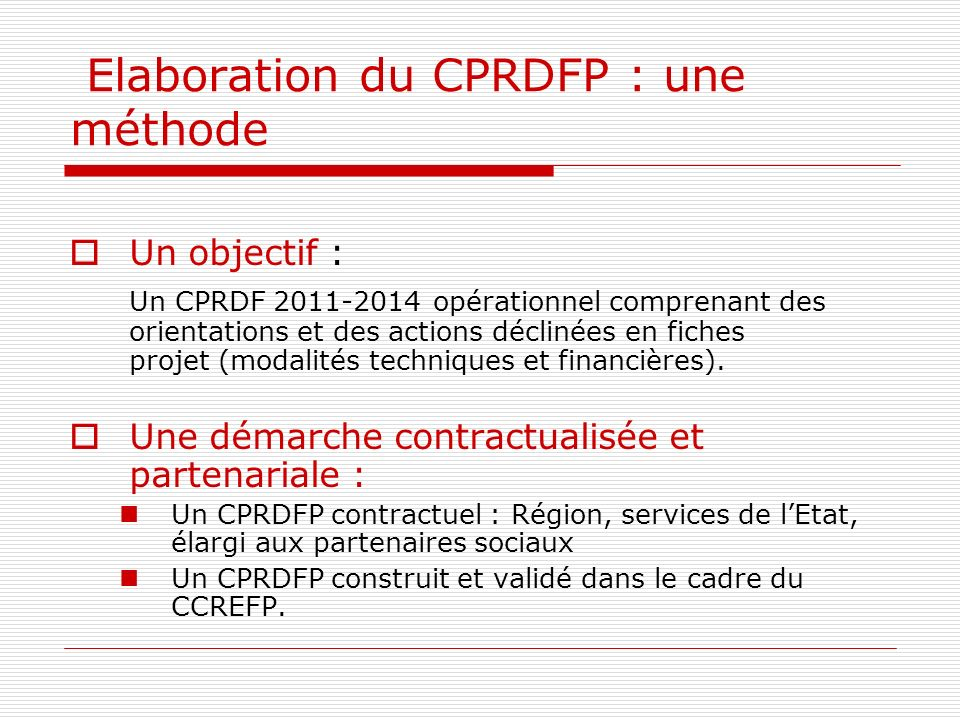 Elaboration du CPRDFP : une méthode Un objectif : Un CPRDF 2011-2014 opérationnel comprenant des orientations et des actions déclinées en fiches projet (modalités techniques et financières).