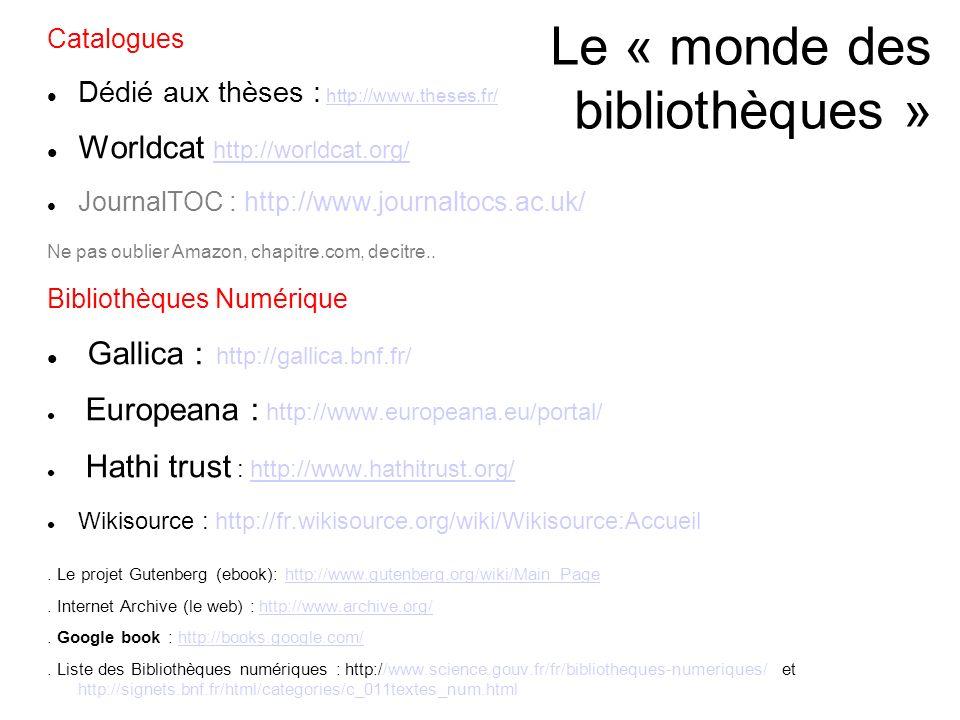 Le « monde des bibliothèques » Catalogues Dédié aux thèses : http://www.theses.fr/http://www.theses.fr/ Worldcat http://worldcat.org/ http://worldcat.org/ JournalTOC : http://www.journaltocs.ac.uk/ Ne pas oublier Amazon, chapitre.com, decitre..