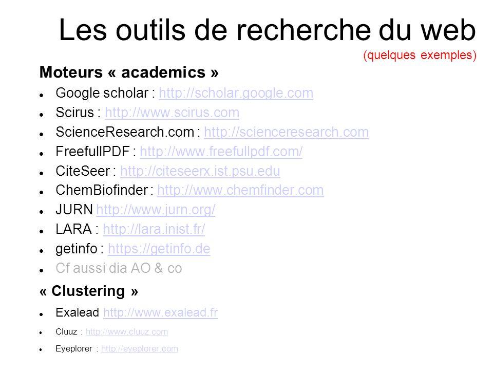 Les outils de recherche du web (quelques exemples) Moteurs « academics » Google scholar : http://scholar.google.comhttp://scholar.google.com Scirus : http://www.scirus.comhttp://www.scirus.com ScienceResearch.com : http://scienceresearch.comhttp://scienceresearch.com FreefullPDF : http://www.freefullpdf.com/http://www.freefullpdf.com/ CiteSeer : http://citeseerx.ist.psu.eduhttp://citeseerx.ist.psu.edu ChemBiofinder : http://www.chemfinder.comhttp://www.chemfinder.com JURN http://www.jurn.org/http://www.jurn.org/ LARA : http://lara.inist.fr/http://lara.inist.fr/ getinfo : https://getinfo.dehttps://getinfo.de Cf aussi dia AO & co « Clustering » Exalead http://www.exalead.frhttp://www.exalead.fr Cluuz : http://www.cluuz.comhttp://www.cluuz.com Eyeplorer : http://eyeplorer.comhttp://eyeplorer.com