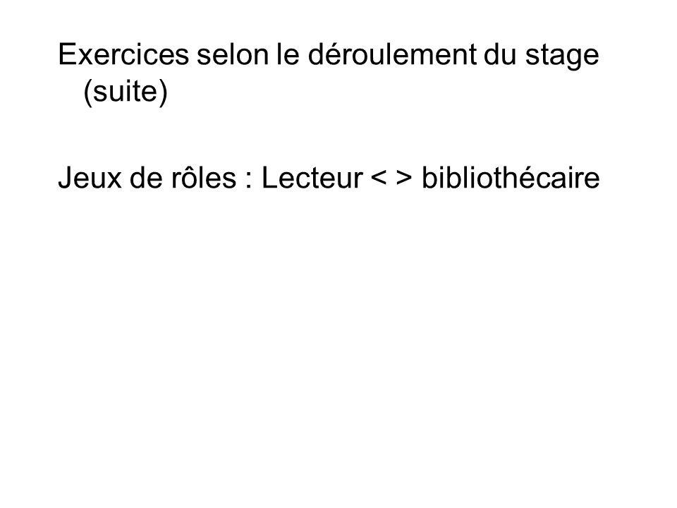 Exercices selon le déroulement du stage (suite) Jeux de rôles : Lecteur bibliothécaire