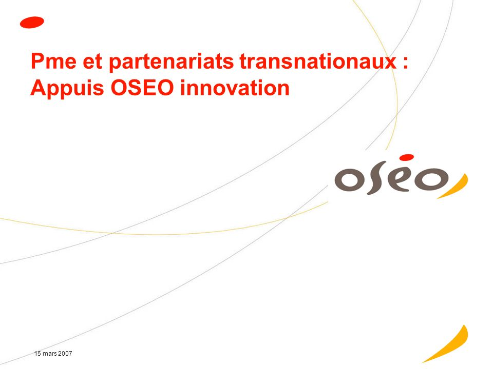 15 mars 2007 Pme et partenariats transnationaux : Appuis OSEO innovation