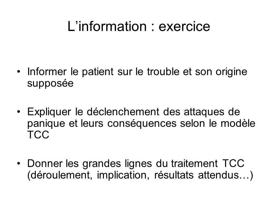 Linformation : exercice Informer le patient sur le trouble et son origine supposée Expliquer le déclenchement des attaques de panique et leurs conséquences selon le modèle TCC Donner les grandes lignes du traitement TCC (déroulement, implication, résultats attendus…)