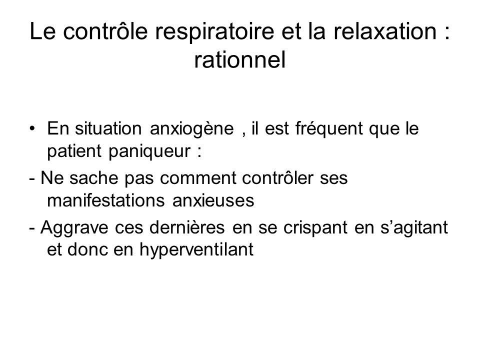 Le contrôle respiratoire et la relaxation : rationnel En situation anxiogène, il est fréquent que le patient paniqueur : - Ne sache pas comment contrôler ses manifestations anxieuses - Aggrave ces dernières en se crispant en sagitant et donc en hyperventilant