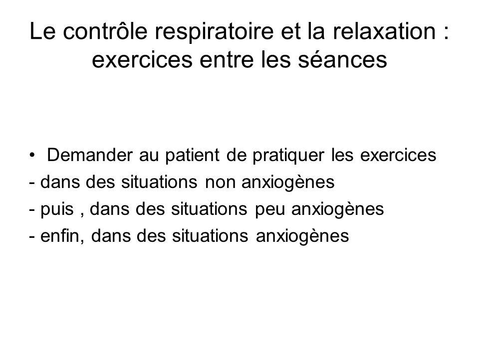 Le contrôle respiratoire et la relaxation : exercices entre les séances Demander au patient de pratiquer les exercices - dans des situations non anxiogènes - puis, dans des situations peu anxiogènes - enfin, dans des situations anxiogènes