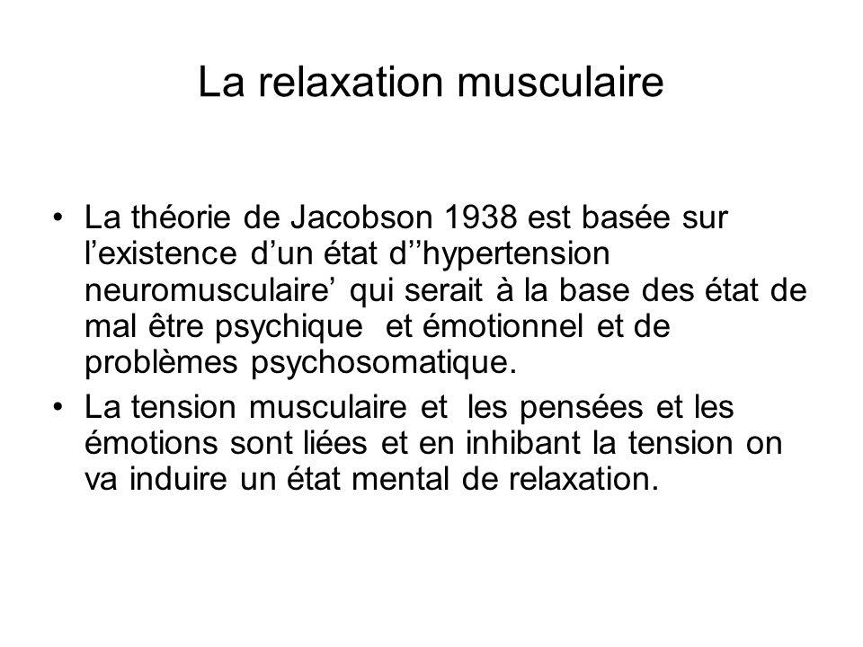 La relaxation musculaire La théorie de Jacobson 1938 est basée sur lexistence dun état dhypertension neuromusculaire qui serait à la base des état de mal être psychique et émotionnel et de problèmes psychosomatique.