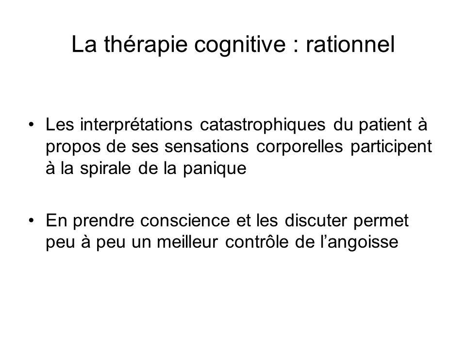 La thérapie cognitive : rationnel Les interprétations catastrophiques du patient à propos de ses sensations corporelles participent à la spirale de la panique En prendre conscience et les discuter permet peu à peu un meilleur contrôle de langoisse