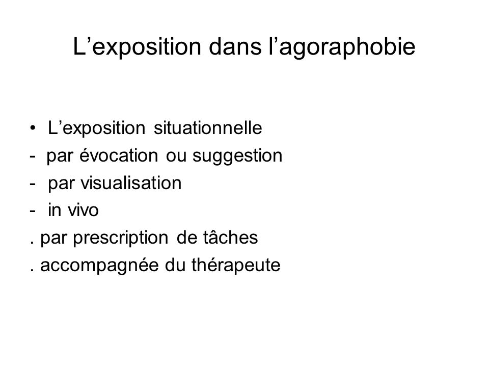 Lexposition dans lagoraphobie Lexposition situationnelle - par évocation ou suggestion -par visualisation -in vivo. par prescription de tâches. accomp