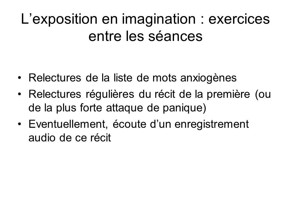 Lexposition en imagination : exercices entre les séances Relectures de la liste de mots anxiogènes Relectures régulières du récit de la première (ou de la plus forte attaque de panique) Eventuellement, écoute dun enregistrement audio de ce récit