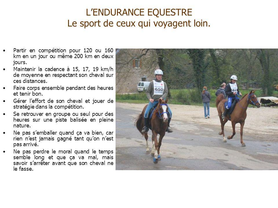LENDURANCE EQUESTRE Le sport de ceux qui voyagent loin. Partir en compétition pour 120 ou 160 km en un jour ou même 200 km en deux jours. Maintenir la