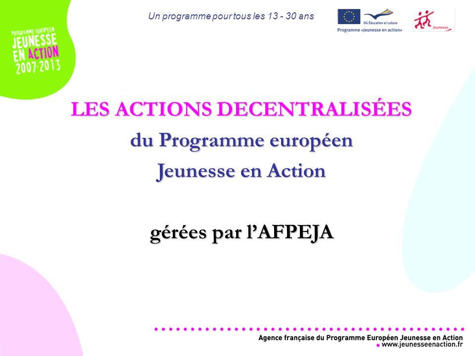 Un programme pour tous les 13 - 30 ans LES ACTIONS DECENTRALISÉES du Programme européen Jeunesse en Action gérées par lAFPEJA