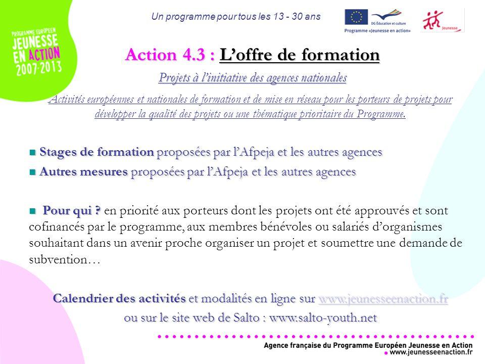 Un programme pour tous les 13 - 30 ans Action 4.3 : Loffre de formation Projets à linitiative des agences nationales Activités européennes et nationales de formation et de mise en réseau pour les porteurs de projets pour développer la qualité des projets ou une thématique prioritaire du Programme.