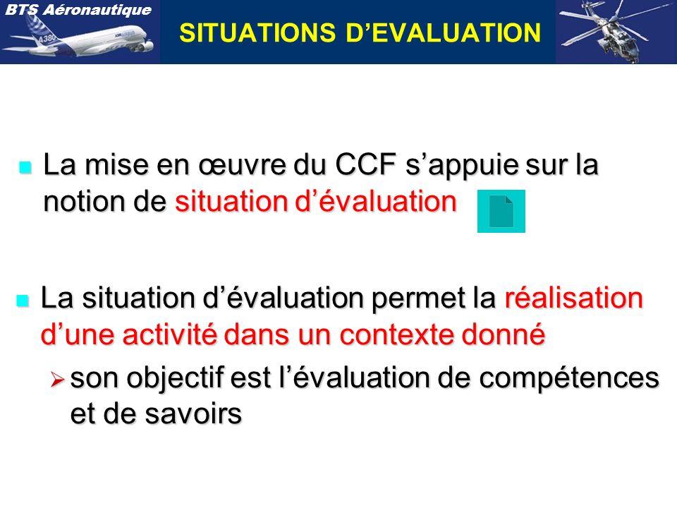 BTS Aéronautique SITUATIONS DEVALUATION n La mise en œuvre du CCF sappuie sur la notion de situation dévaluation n La situation dévaluation permet la