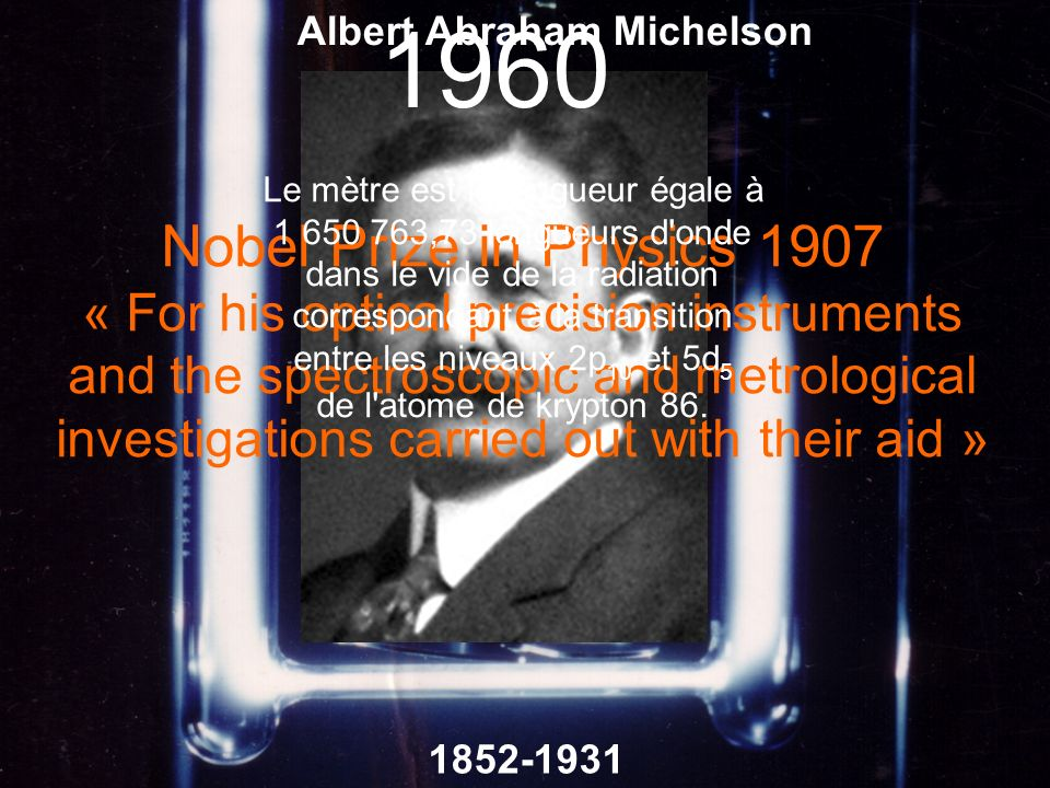 1852-1931 Albert Abraham Michelson Nobel Prize in Physics 1907 « For his optical precision instruments and the spectroscopic and metrological investig