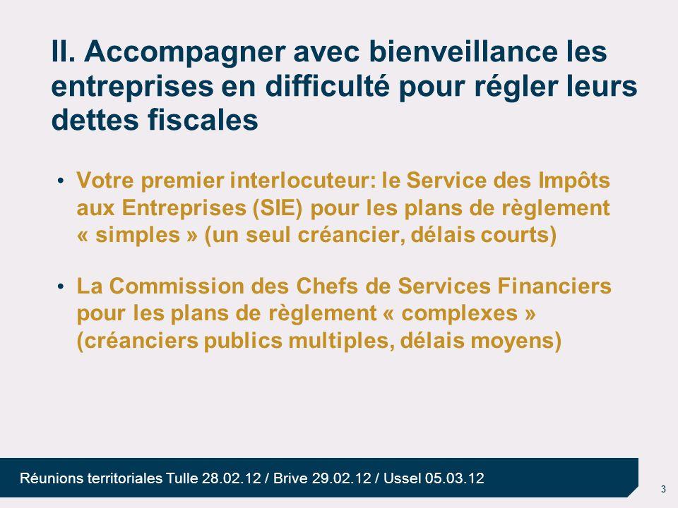 3 Réunions territoriales Tulle 28.02.12 / Brive 29.02.12 / Ussel 05.03.12 II. Accompagner avec bienveillance les entreprises en difficulté pour régler