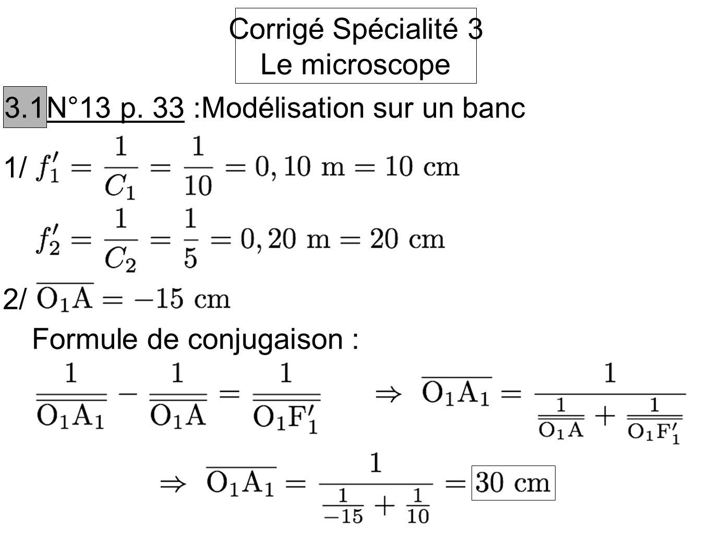 Corrigé Spécialité 3 Le microscope 3.1 N°13 p. 33 :Modélisation sur un banc 1/ 2/ Formule de conjugaison :