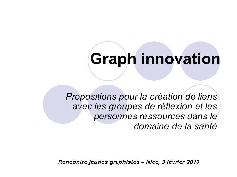 Graph innovation Propositions pour la création de liens avec les groupes de réflexion et les personnes ressources dans le domaine de la santé Rencontre jeunes graphistes – Nice, 3 février 2010
