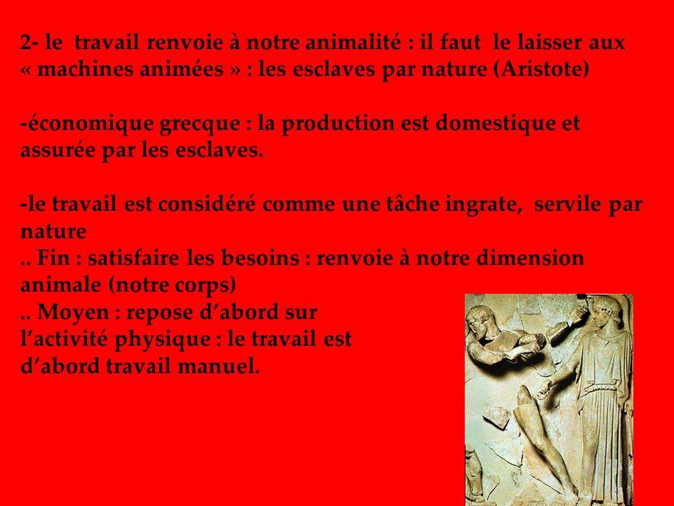 2- le travail renvoie à notre animalité : il faut le laisser aux « machines animées » : les esclaves par nature (Aristote) -économique grecque : la pr