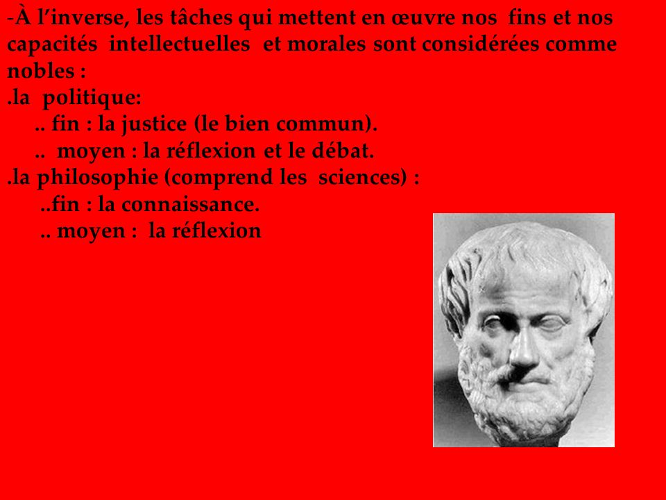 -À linverse, les tâches qui mettent en œuvre nos fins et nos capacités intellectuelles et morales sont considérées comme nobles :.la politique:.. fin