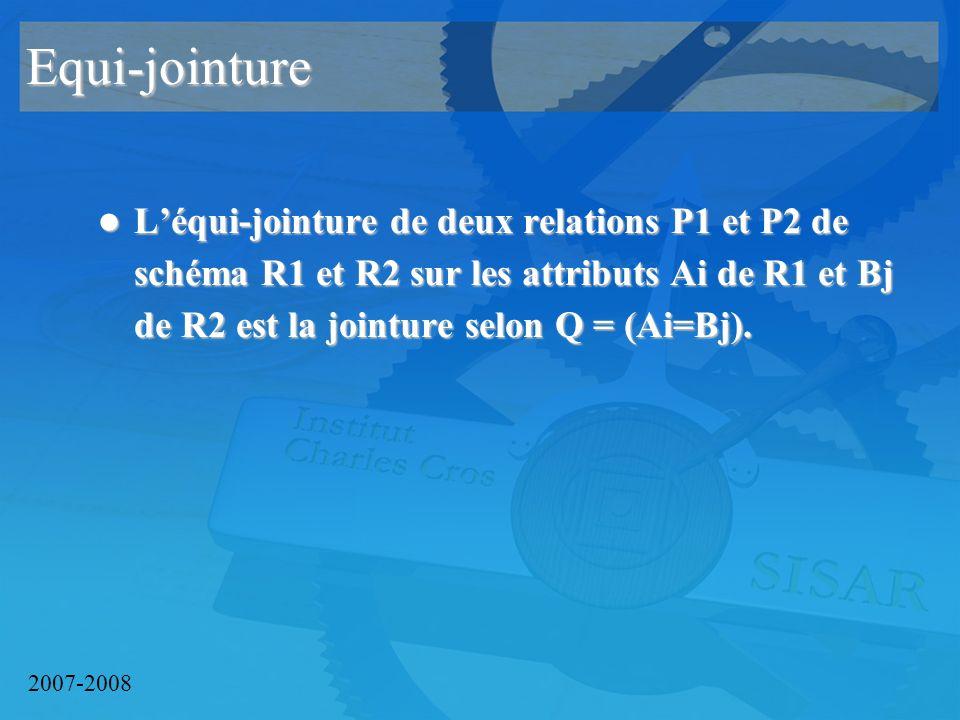 2007-2008 Equi-jointure Léqui-jointure de deux relations P1 et P2 de schéma R1 et R2 sur les attributs Ai de R1 et Bj de R2 est la jointure selon Q = (Ai=Bj).