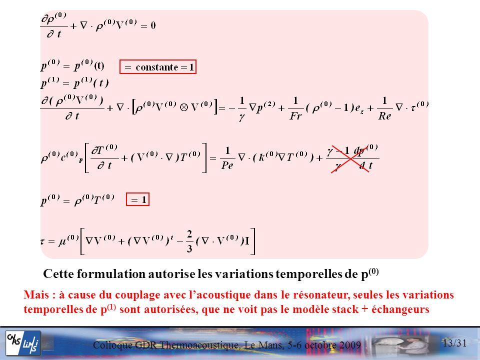 Colloque GDR Thermoacoustique, Le Mans, 5-6 octobre 2009 13/31 Cette formulation autorise les variations temporelles de p (0) Mais : à cause du couplage avec lacoustique dans le résonateur, seules les variations temporelles de p (1) sont autorisées, que ne voit pas le modèle stack + échangeurs