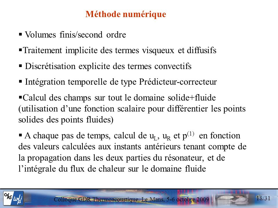Colloque GDR Thermoacoustique, Le Mans, 5-6 octobre 2009 18/31 Volumes finis/second ordre Traitement implicite des termes visqueux et diffusifs Discrétisation explicite des termes convectifs Intégration temporelle de type Prédicteur-correcteur Calcul des champs sur tout le domaine solide+fluide (utilisation dune fonction scalaire pour différentier les points solides des points fluides) A chaque pas de temps, calcul de u L, u R et p (1) en fonction des valeurs calculées aux instants antérieurs tenant compte de la propagation dans les deux parties du résonateur, et de lintégrale du flux de chaleur sur le domaine fluide Méthode numérique